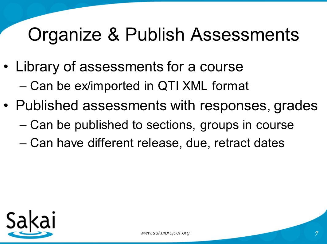 www.sakaiproject.org 7 Organize & Publish Assessments Library of assessments for a course –Can be ex/imported in QTI XML format Published assessments