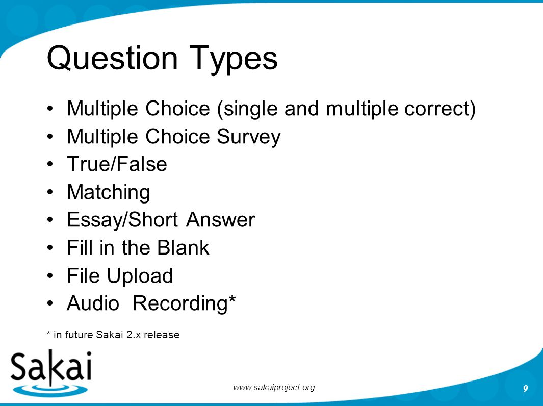 9 Question Types Multiple Choice (single and multiple correct) Multiple Choice Survey True/False Matching Essay/Short Answer Fill in the Blank File Upload Audio Recording* * in future Sakai 2.x release