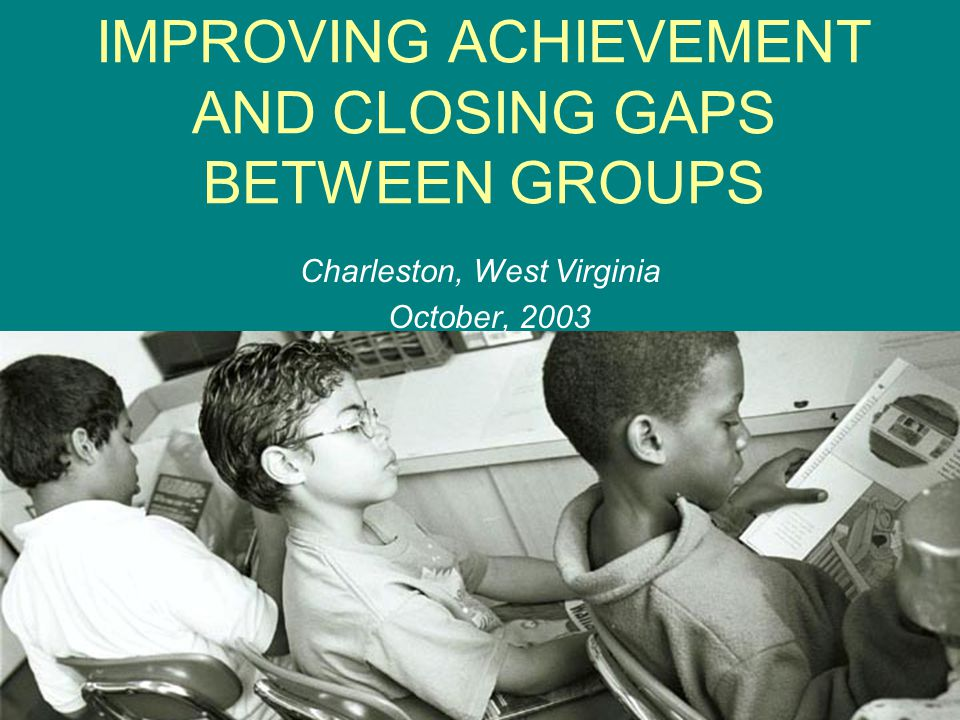IMPROVING ACHIEVEMENT AND CLOSING GAPS BETWEEN GROUPS Charleston, West Virginia October, 2003