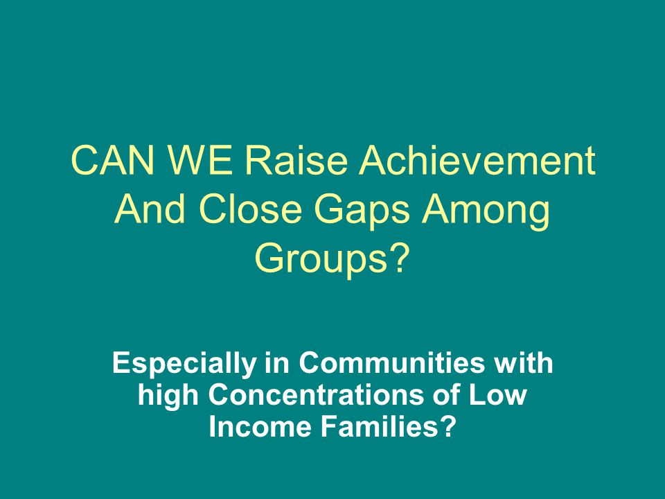 CAN WE Raise Achievement And Close Gaps Among Groups.