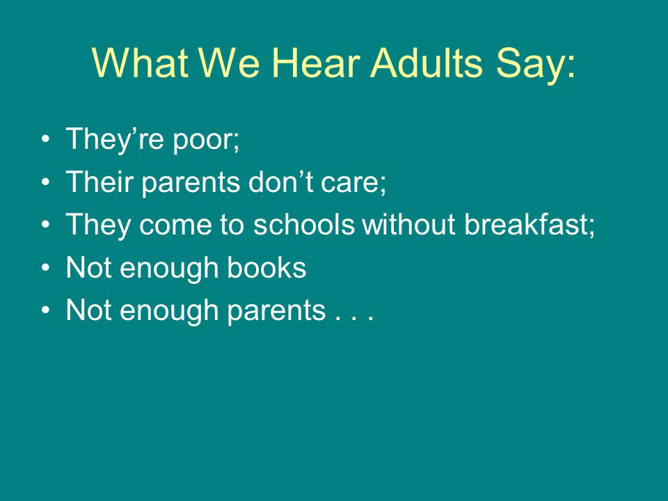 What We Hear Adults Say: They're poor; Their parents don't care; They come to schools without breakfast; Not enough books Not enough parents...