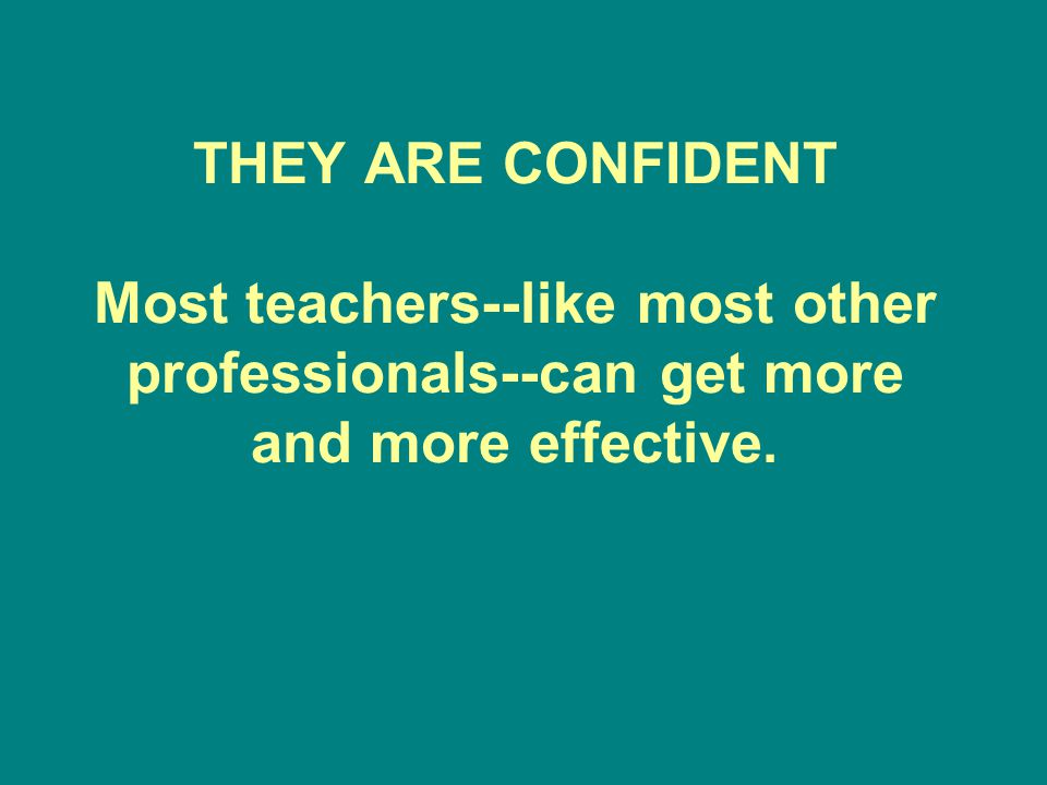 THEY ARE CONFIDENT Most teachers--like most other professionals--can get more and more effective.