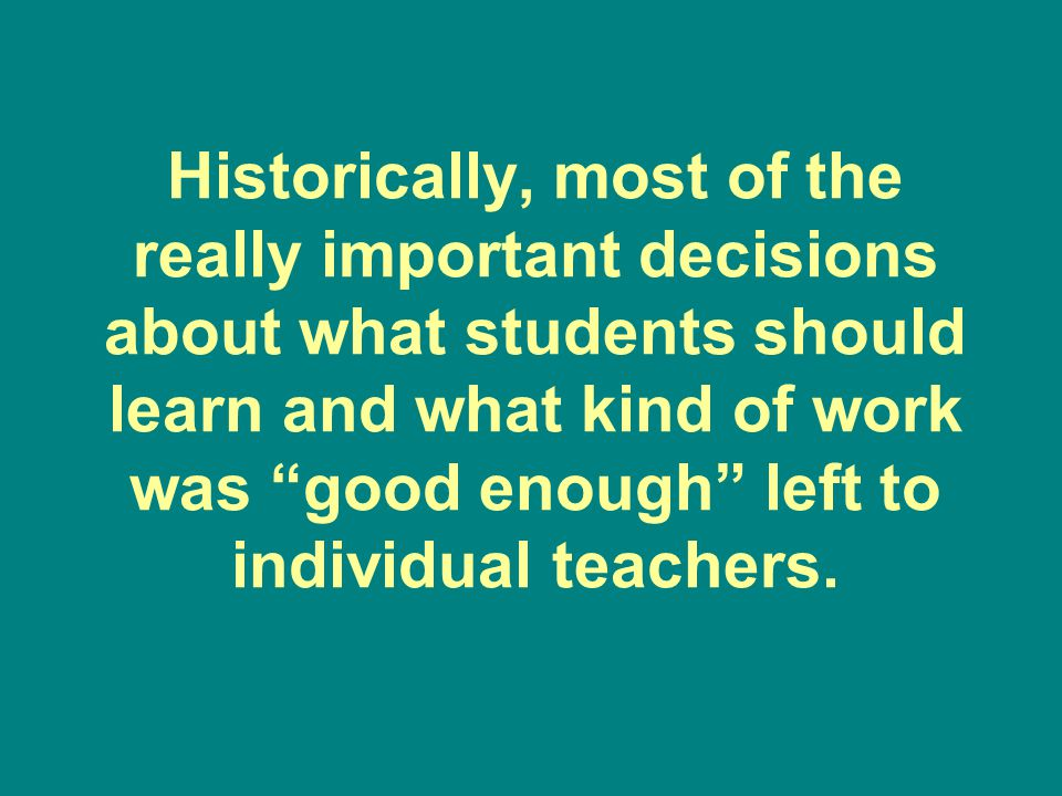 Historically, most of the really important decisions about what students should learn and what kind of work was good enough left to individual teachers.