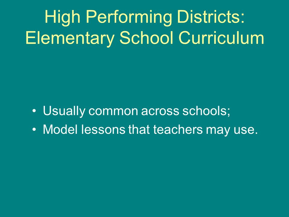 High Performing Districts: Elementary School Curriculum Usually common across schools; Model lessons that teachers may use.
