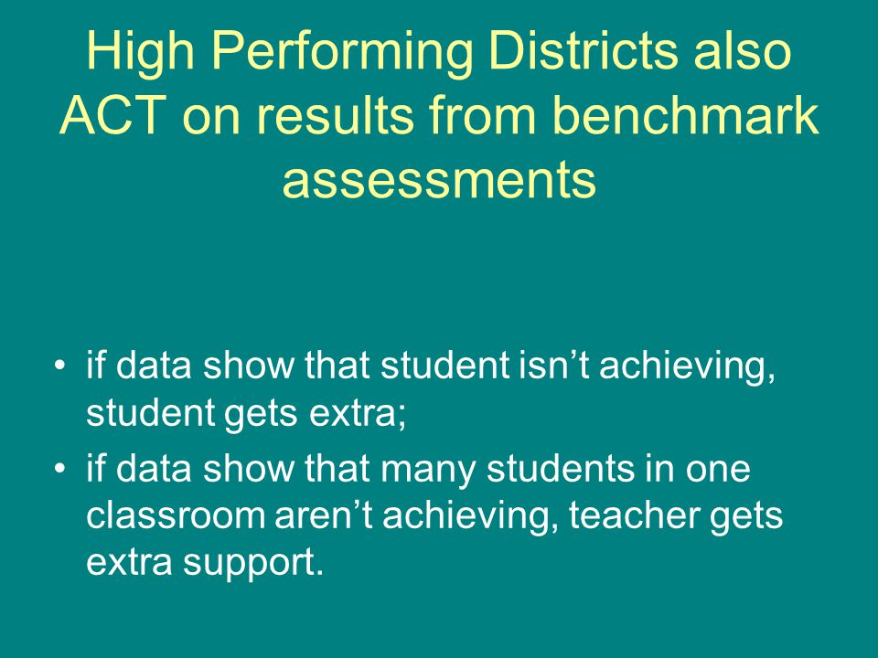 High Performing Districts also ACT on results from benchmark assessments if data show that student isn't achieving, student gets extra; if data show that many students in one classroom aren't achieving, teacher gets extra support.