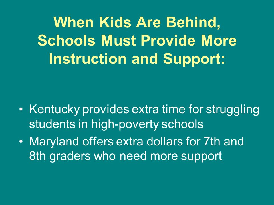 When Kids Are Behind, Schools Must Provide More Instruction and Support: Kentucky provides extra time for struggling students in high-poverty schools Maryland offers extra dollars for 7th and 8th graders who need more support