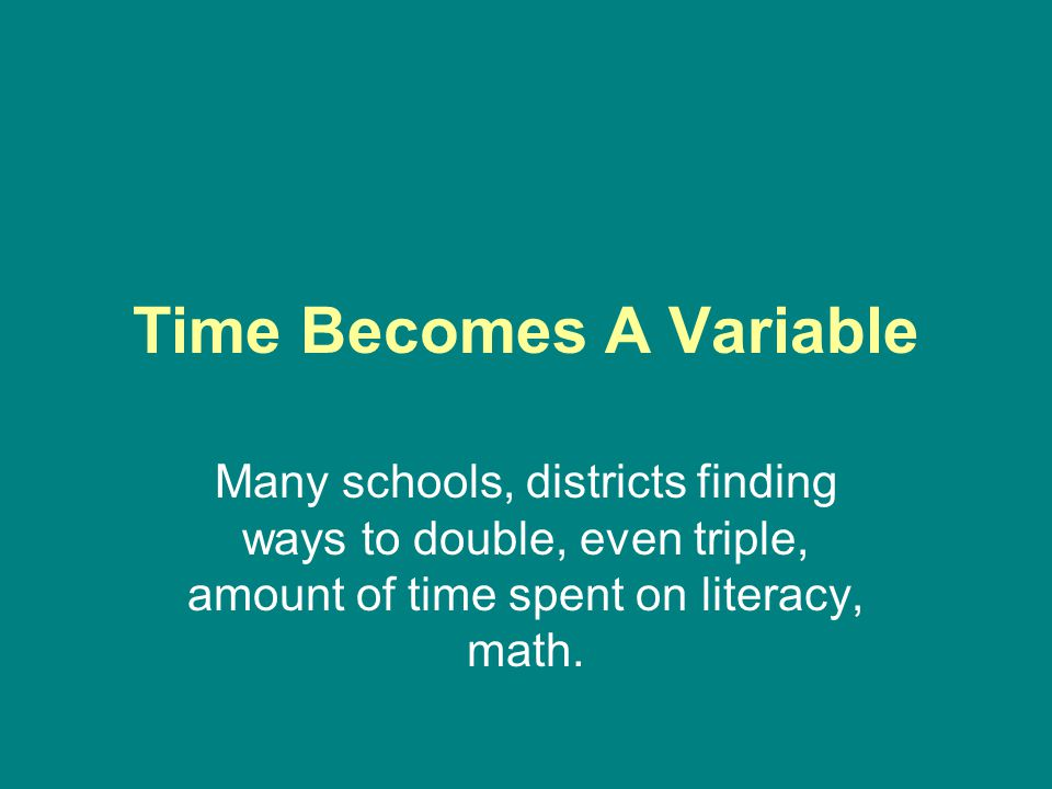 Time Becomes A Variable Many schools, districts finding ways to double, even triple, amount of time spent on literacy, math.