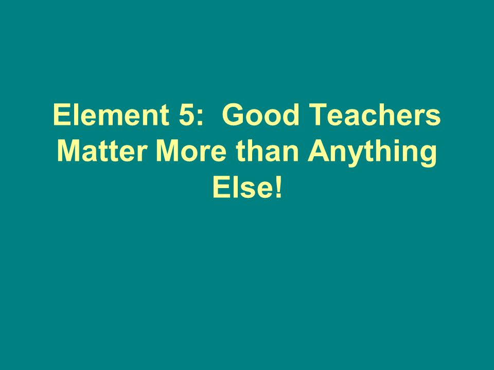 Element 5: Good Teachers Matter More than Anything Else!