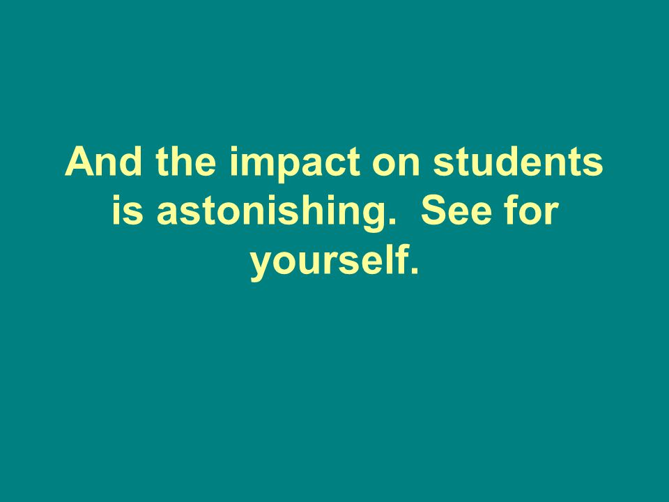 And the impact on students is astonishing. See for yourself.