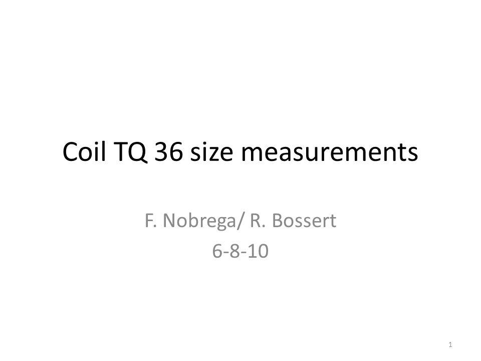 Coil TQ 36 size measurements F. Nobrega/ R. Bossert 6-8-10 1