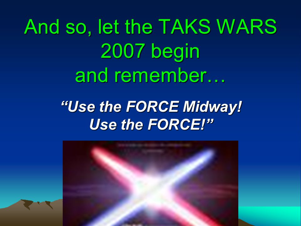 And so, let the TAKS WARS 2007 begin and remember… Use the FORCE Midway! Use the FORCE!