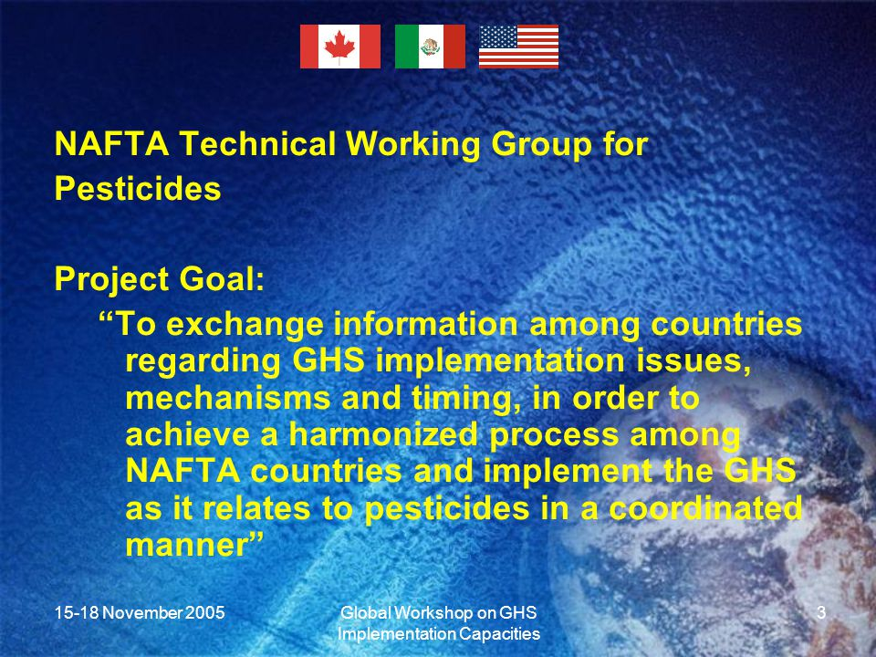 15-18 November 2005Global Workshop on GHS Implementation Capacities 3 NAFTA Technical Working Group for Pesticides Project Goal: To exchange information among countries regarding GHS implementation issues, mechanisms and timing, in order to achieve a harmonized process among NAFTA countries and implement the GHS as it relates to pesticides in a coordinated manner