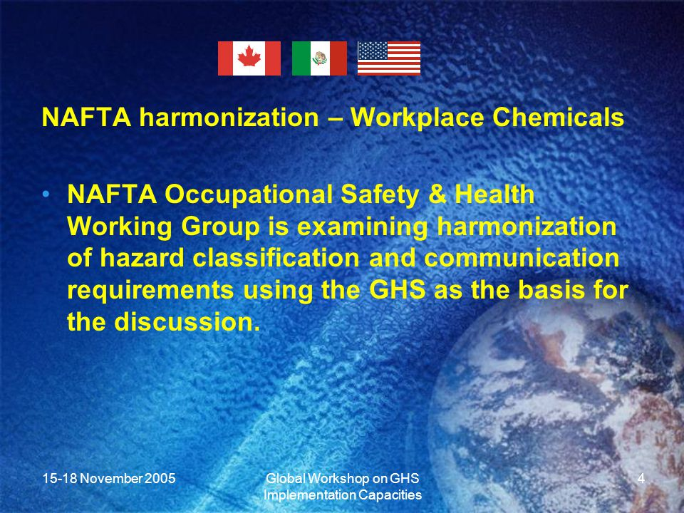 15-18 November 2005Global Workshop on GHS Implementation Capacities 4 NAFTA harmonization – Workplace Chemicals NAFTA Occupational Safety & Health Working Group is examining harmonization of hazard classification and communication requirements using the GHS as the basis for the discussion.