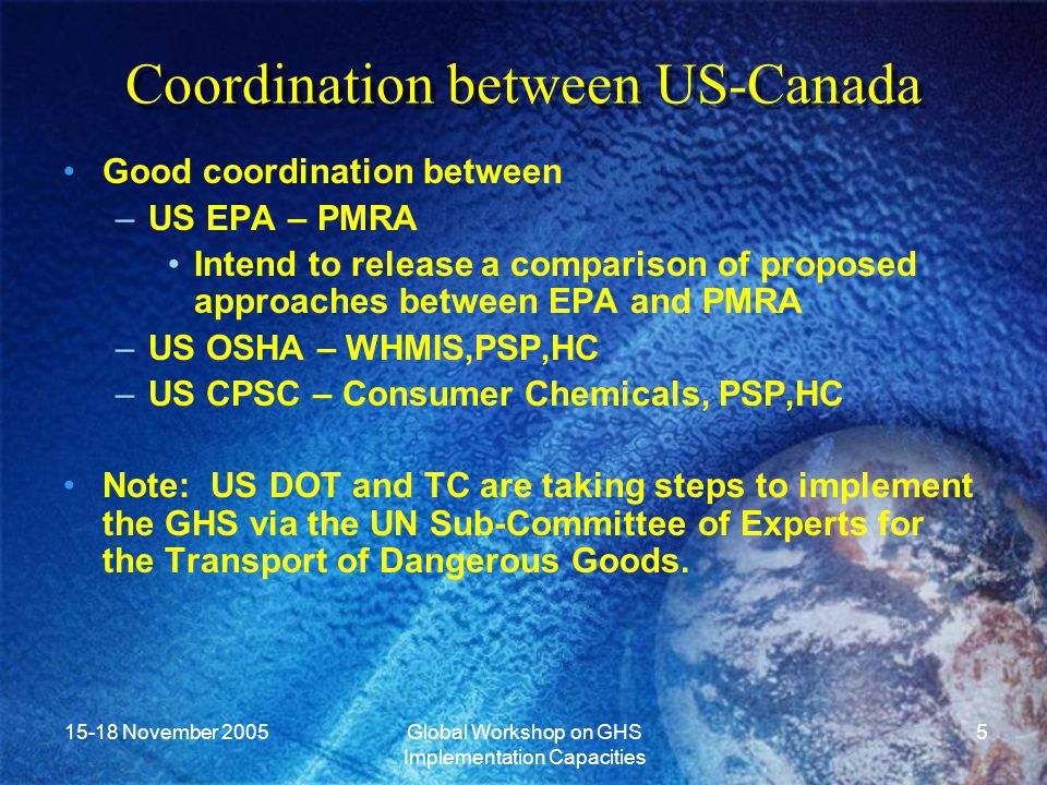 15-18 November 2005Global Workshop on GHS Implementation Capacities 5 Coordination between US-Canada Good coordination between –US EPA – PMRA Intend to release a comparison of proposed approaches between EPA and PMRA –US OSHA – WHMIS,PSP,HC –US CPSC – Consumer Chemicals, PSP,HC Note: US DOT and TC are taking steps to implement the GHS via the UN Sub-Committee of Experts for the Transport of Dangerous Goods.
