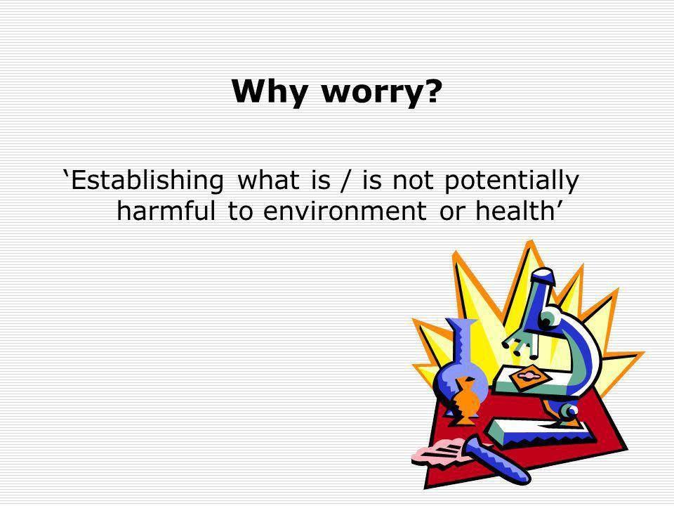 Why worry 'Establishing what is / is not potentially harmful to environment or health'