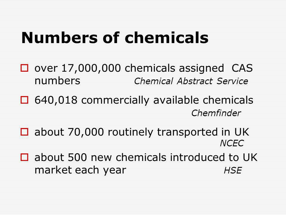 Numbers of chemicals  over 17,000,000 chemicals assigned CAS numbers Chemical Abstract Service  640,018 commercially available chemicals Chemfinder  about 70,000 routinely transported in UK NCEC  about 500 new chemicals introduced to UK market each year HSE