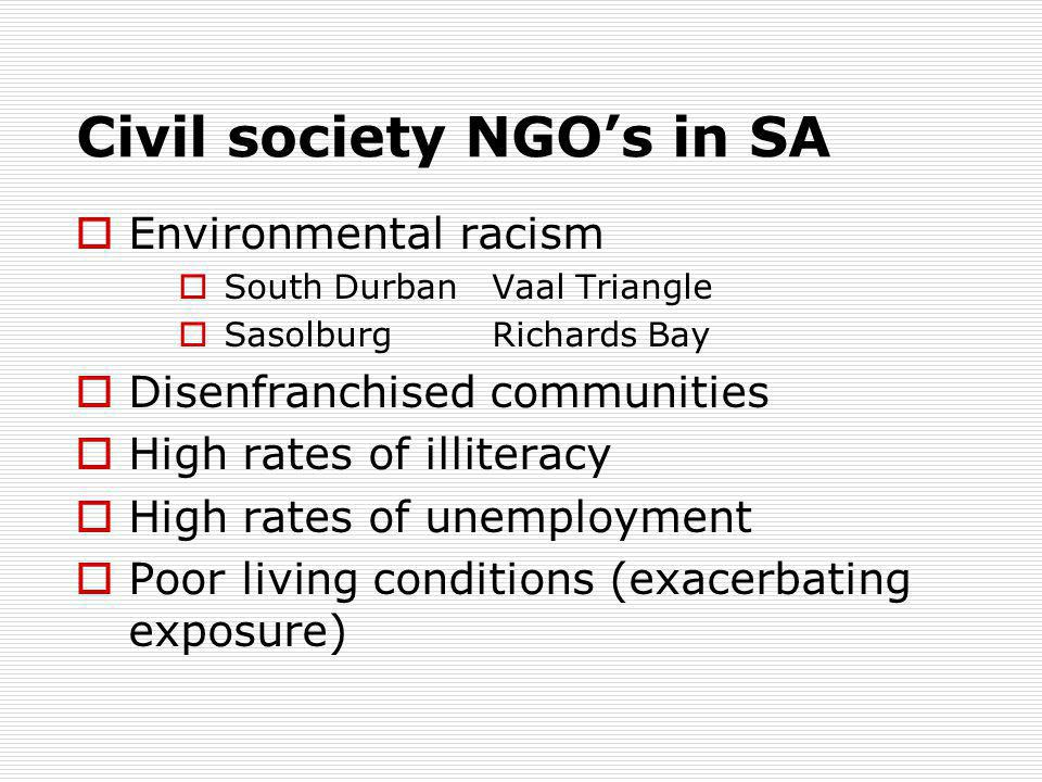 Civil society NGO's in SA  Environmental racism  South DurbanVaal Triangle  SasolburgRichards Bay  Disenfranchised communities  High rates of illiteracy  High rates of unemployment  Poor living conditions (exacerbating exposure)