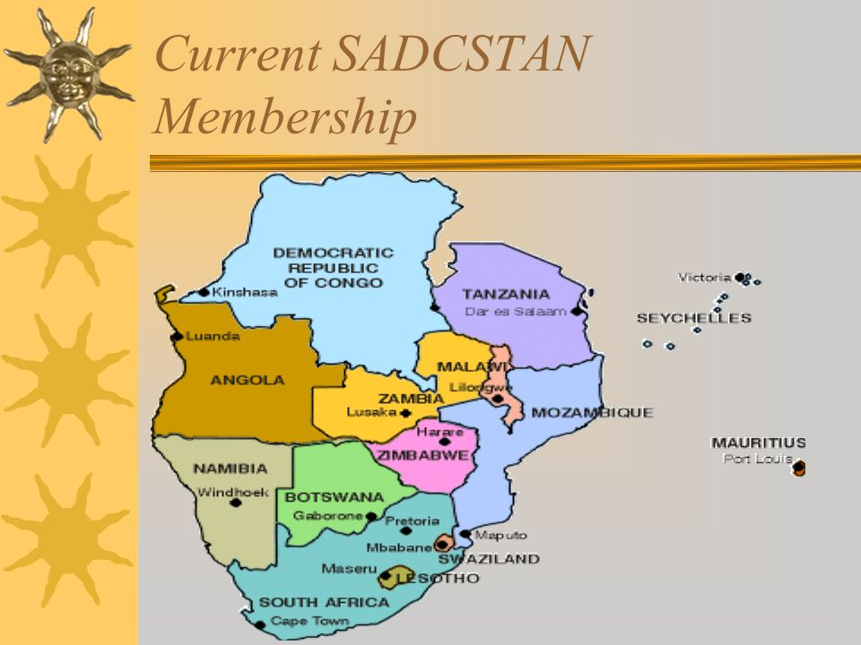 Membership of SADCSTAN  Membership is open to National Standards Bodies (NSBs) of member states  Where NSB does not exist, to a focal point or any other institution designated by the Minister of Trade and Industry  Associate members – but there are no associate members in SADCSTAN at the moment  Stakeholders (industry associations, other SQAM structures, SADC sectors, other bodies e.g.
