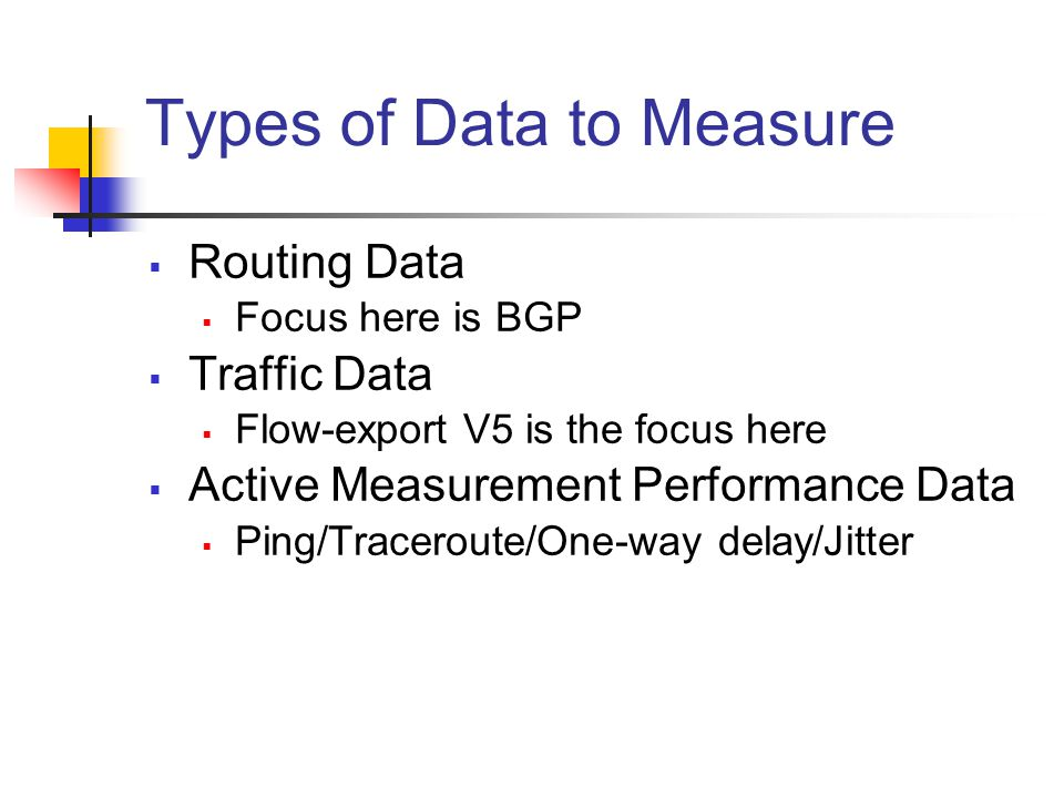 Types of Data to Measure  Routing Data  Focus here is BGP  Traffic Data  Flow-export V5 is the focus here  Active Measurement Performance Data  Ping/Traceroute/One-way delay/Jitter