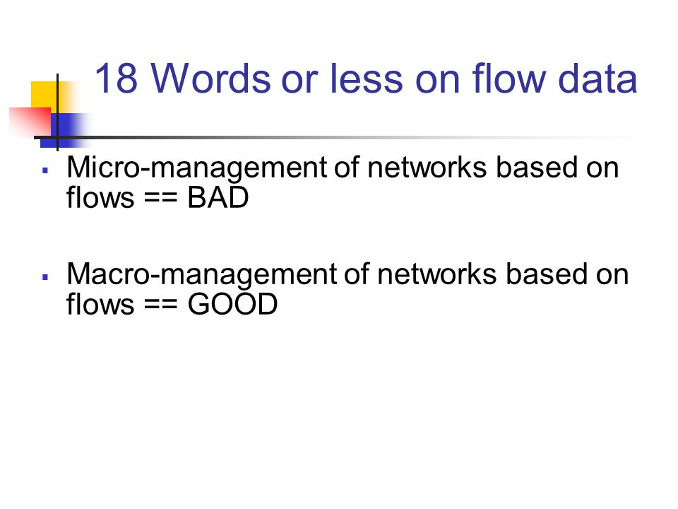 18 Words or less on flow data  Micro-management of networks based on flows == BAD  Macro-management of networks based on flows == GOOD