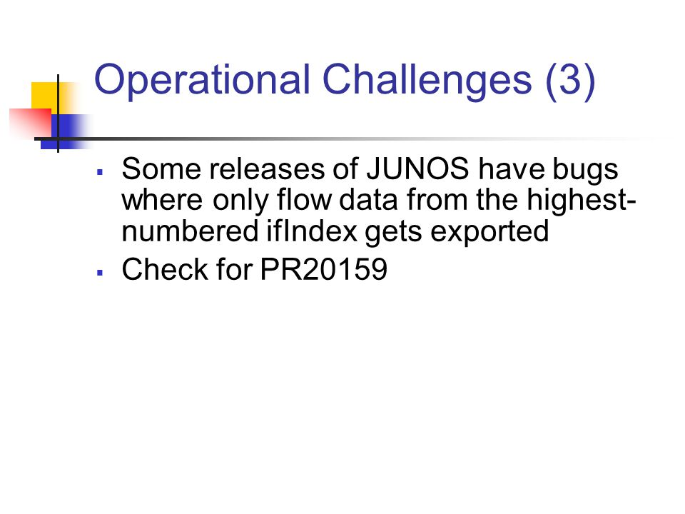 Operational Challenges (3)  Some releases of JUNOS have bugs where only flow data from the highest- numbered ifIndex gets exported  Check for PR20159