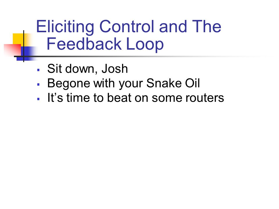Eliciting Control and The Feedback Loop  Sit down, Josh  Begone with your Snake Oil  It's time to beat on some routers