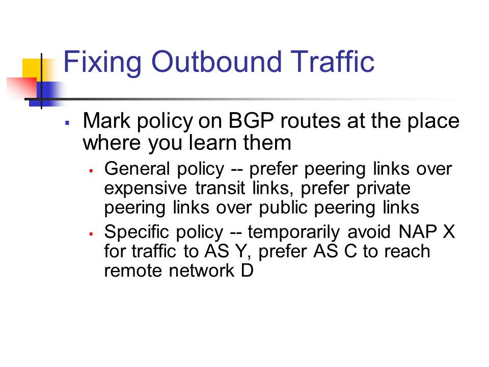 Fixing Outbound Traffic  Mark policy on BGP routes at the place where you learn them  General policy -- prefer peering links over expensive transit links, prefer private peering links over public peering links  Specific policy -- temporarily avoid NAP X for traffic to AS Y, prefer AS C to reach remote network D