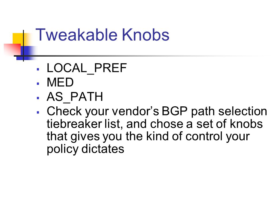 Tweakable Knobs  LOCAL_PREF  MED  AS_PATH  Check your vendor's BGP path selection tiebreaker list, and chose a set of knobs that gives you the kind of control your policy dictates