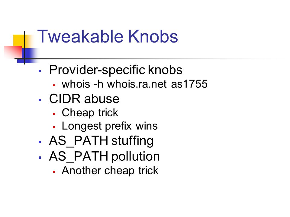 Tweakable Knobs  Provider-specific knobs  whois -h whois.ra.net as1755  CIDR abuse  Cheap trick  Longest prefix wins  AS_PATH stuffing  AS_PATH pollution  Another cheap trick