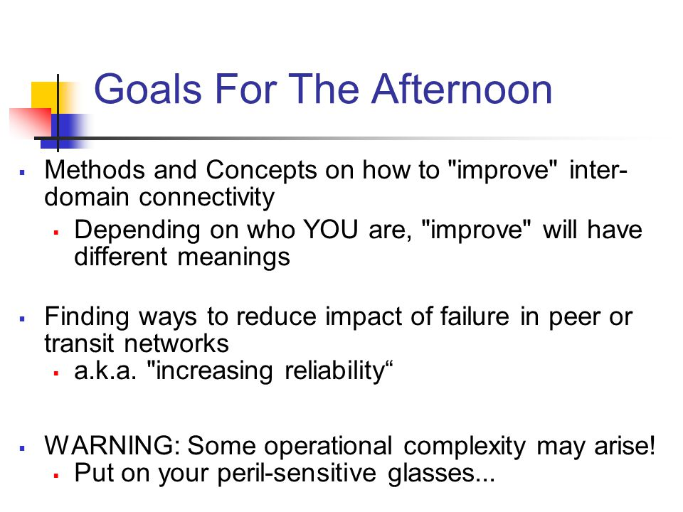 Goals For The Afternoon  Methods and Concepts on how to improve inter- domain connectivity  Depending on who YOU are, improve will have different meanings  Finding ways to reduce impact of failure in peer or transit networks  a.k.a.