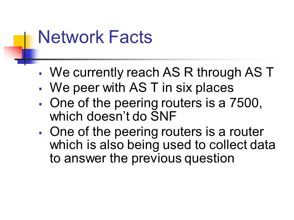 Network Facts  We currently reach AS R through AS T  We peer with AS T in six places  One of the peering routers is a 7500, which doesn't do SNF  One of the peering routers is a router which is also being used to collect data to answer the previous question