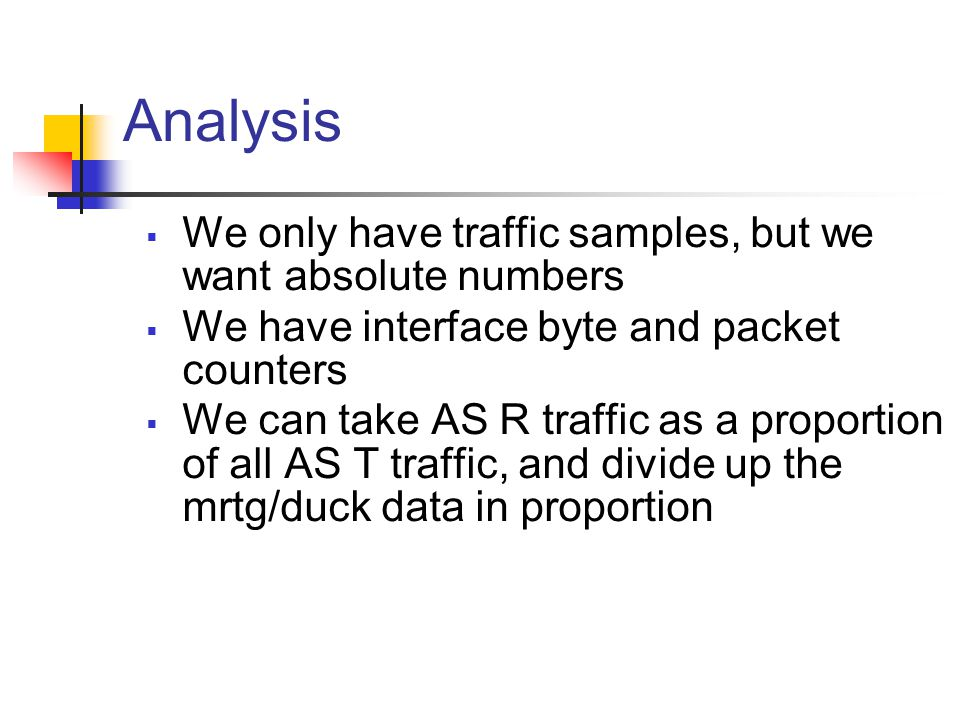 Analysis  We only have traffic samples, but we want absolute numbers  We have interface byte and packet counters  We can take AS R traffic as a proportion of all AS T traffic, and divide up the mrtg/duck data in proportion
