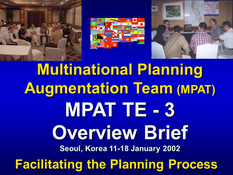 Multinational Planning Augmentation Team (MPAT) Facilitating the Planning Process MPAT TE - 3 Overview Brief Seoul, Korea 11-18 January 2002