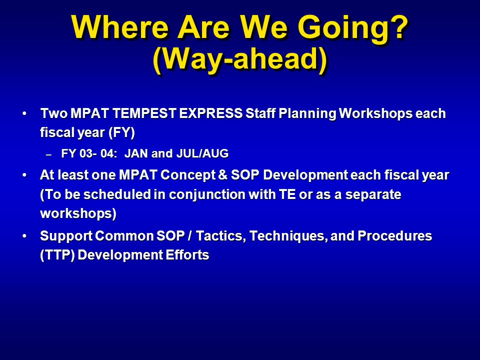Where Are We Going? (Way-ahead) Two MPAT TEMPEST EXPRESS Staff Planning Workshops each fiscal year (FY)Two MPAT TEMPEST EXPRESS Staff Planning Worksho