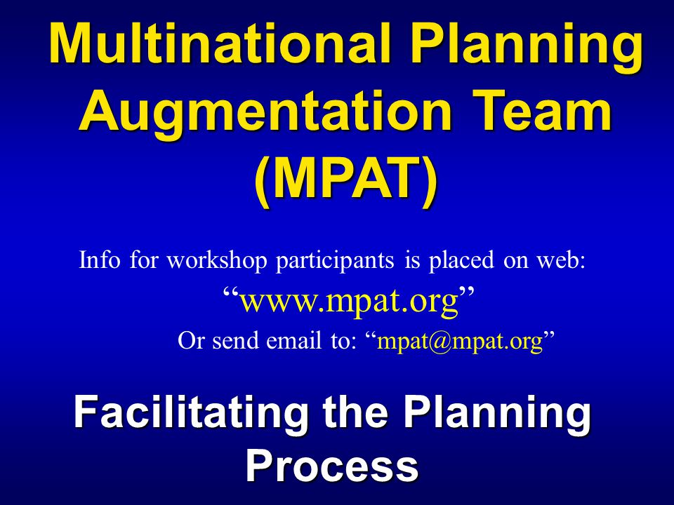 "Multinational Planning Augmentation Team (MPAT) Info for workshop participants is placed on web: ""www.mpat.org"" Or send email to: ""mpat@mpat.org"" Faci"