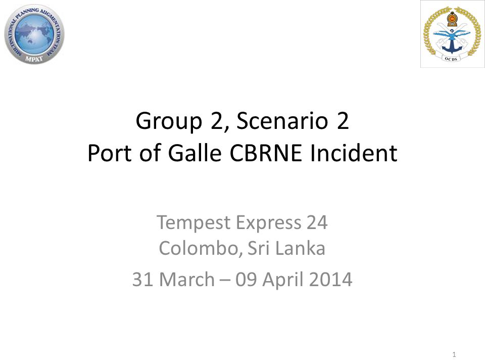 Group 2, Scenario 2 Port of Galle CBRNE Incident Tempest Express 24 Colombo, Sri Lanka 31 March – 09 April