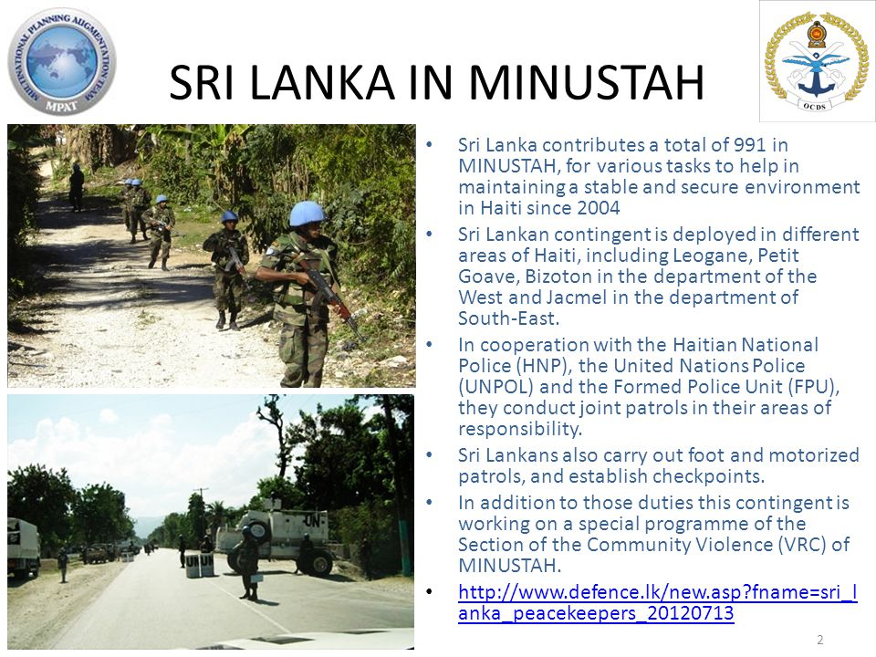 SRI LANKA IN MINUSTAH Sri Lanka contributes a total of 991 in MINUSTAH, for various tasks to help in maintaining a stable and secure environment in Haiti since 2004 Sri Lankan contingent is deployed in different areas of Haiti, including Leogane, Petit Goave, Bizoton in the department of the West and Jacmel in the department of South-East.