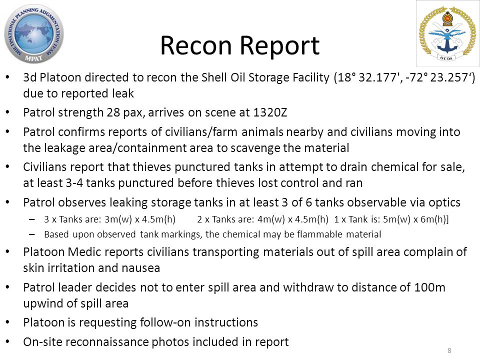 Recon Report 3d Platoon directed to recon the Shell Oil Storage Facility (18° 32.177 , -72° 23.257') due to reported leak Patrol strength 28 pax, arrives on scene at 1320Z Patrol confirms reports of civilians/farm animals nearby and civilians moving into the leakage area/containment area to scavenge the material Civilians report that thieves punctured tanks in attempt to drain chemical for sale, at least 3-4 tanks punctured before thieves lost control and ran Patrol observes leaking storage tanks in at least 3 of 6 tanks observable via optics – 3 x Tanks are: 3m(w) x 4.5m(h) 2 x Tanks are: 4m(w) x 4.5m(h) 1 x Tank is: 5m(w) x 6m(h)] – Based upon observed tank markings, the chemical may be flammable material Platoon Medic reports civilians transporting materials out of spill area complain of skin irritation and nausea Patrol leader decides not to enter spill area and withdraw to distance of 100m upwind of spill area Platoon is requesting follow-on instructions On-site reconnaissance photos included in report 8