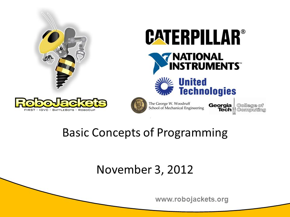 www.robojackets.org 2011 TE Sessions Supported by: Basic Concepts of Programming November 3, 2012