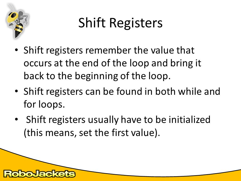 Shift registers remember the value that occurs at the end of the loop and bring it back to the beginning of the loop. Shift registers can be found in