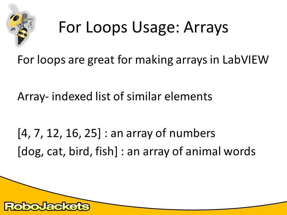 For loops are great for making arrays in LabVIEW Array- indexed list of similar elements [4, 7, 12, 16, 25] : an array of numbers [dog, cat, bird, fis