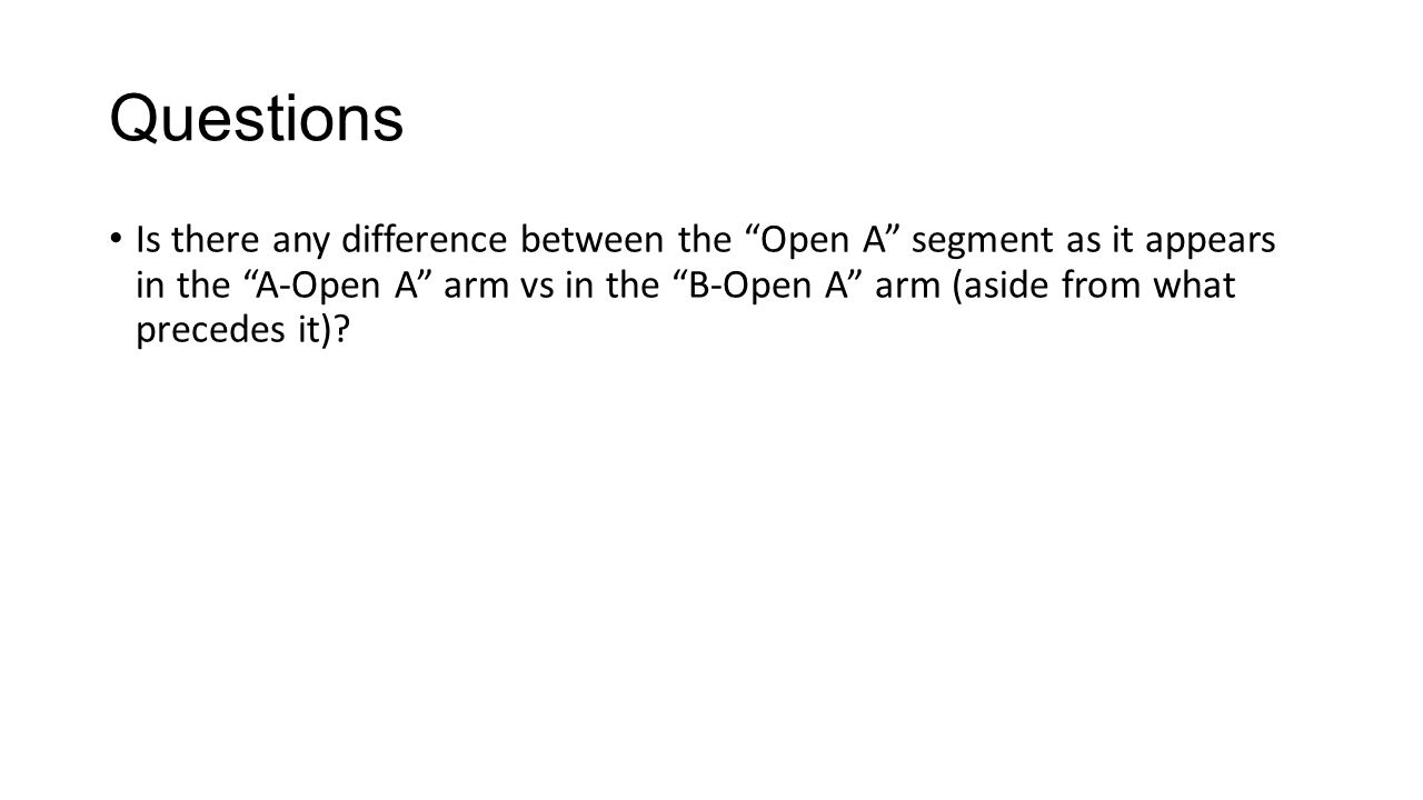 """Questions Is there any difference between the """"Open A"""" segment as it appears in the """"A-Open A"""" arm vs in the """"B-Open A"""" arm (aside from what precedes"""