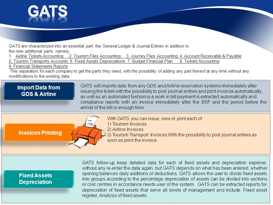 GATS will imports data from any GDS and Airline reservation systems immediately after issuing the ticket with the possibility to post journal entries and print invoices automatically, as well as an automated fashion is a work in bill payment is extracted automatically and compliance reports with an invoice immediately after the BSP and the period before the arrival of the bill is enough time.
