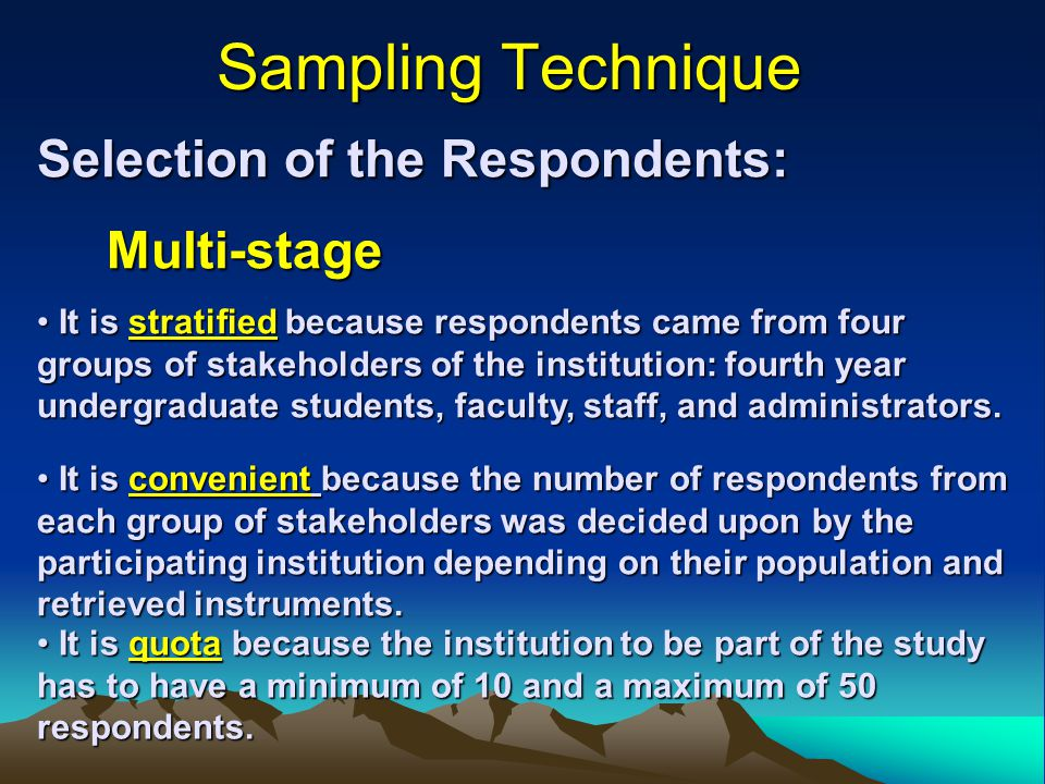 Sampling Technique Selection of the Respondents: Multi-stage It is stratified because respondents came from four groups of stakeholders of the institution: fourth year undergraduate students, faculty, staff, and administrators.
