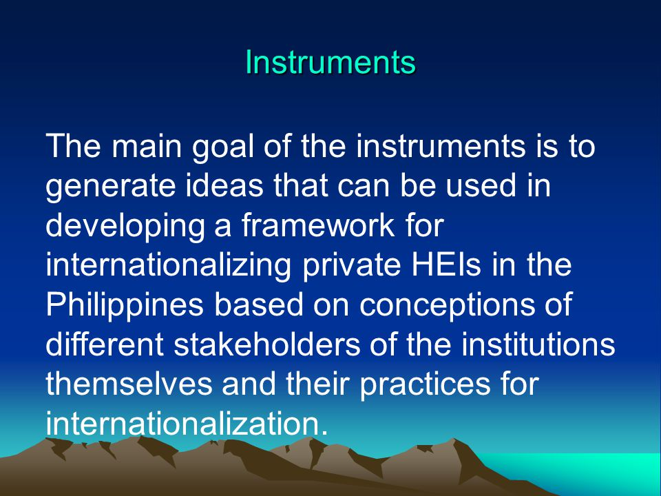 Instruments The main goal of the instruments is to generate ideas that can be used in developing a framework for internationalizing private HEIs in the Philippines based on conceptions of different stakeholders of the institutions themselves and their practices for internationalization.