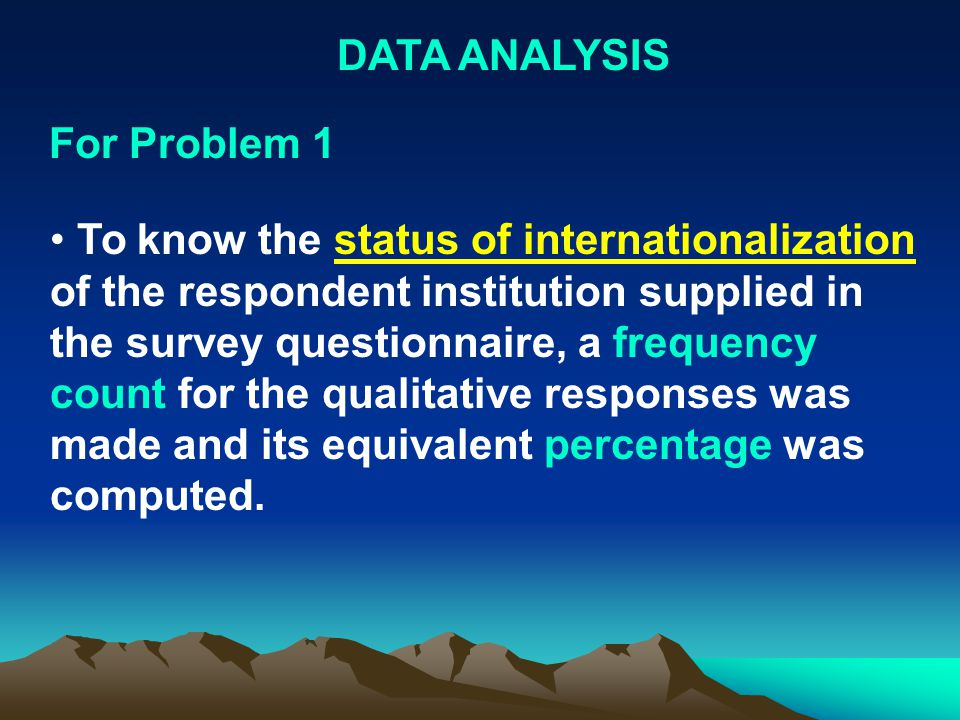DATA ANALYSIS To know the status of internationalization of the respondent institution supplied in the survey questionnaire, a frequency count for the qualitative responses was made and its equivalent percentage was computed.