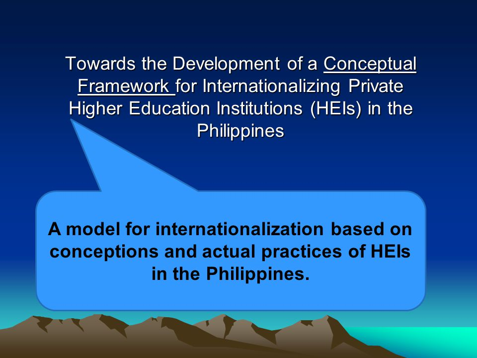 Towards the Development of a Conceptual Framework for Internationalizing Private Higher Education Institutions (HEIs) in the Philippines A model for internationalization based on conceptions and actual practices of HEIs in the Philippines.