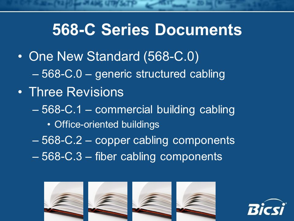 568-C Series Documents One New Standard (568-C.0) –568-C.0 – generic structured cabling Three Revisions –568-C.1 – commercial building cabling Office-oriented buildings –568-C.2 – copper cabling components –568-C.3 – fiber cabling components