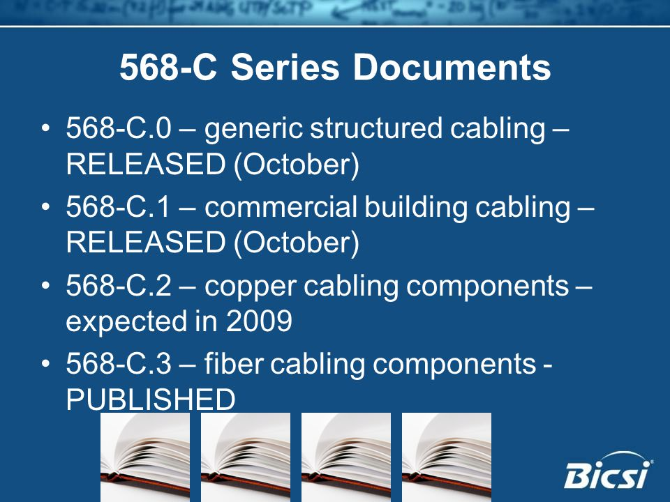 568-C Series Documents 568-C.0 – generic structured cabling – RELEASED (October) 568-C.1 – commercial building cabling – RELEASED (October) 568-C.2 – copper cabling components – expected in 2009 568-C.3 – fiber cabling components - PUBLISHED
