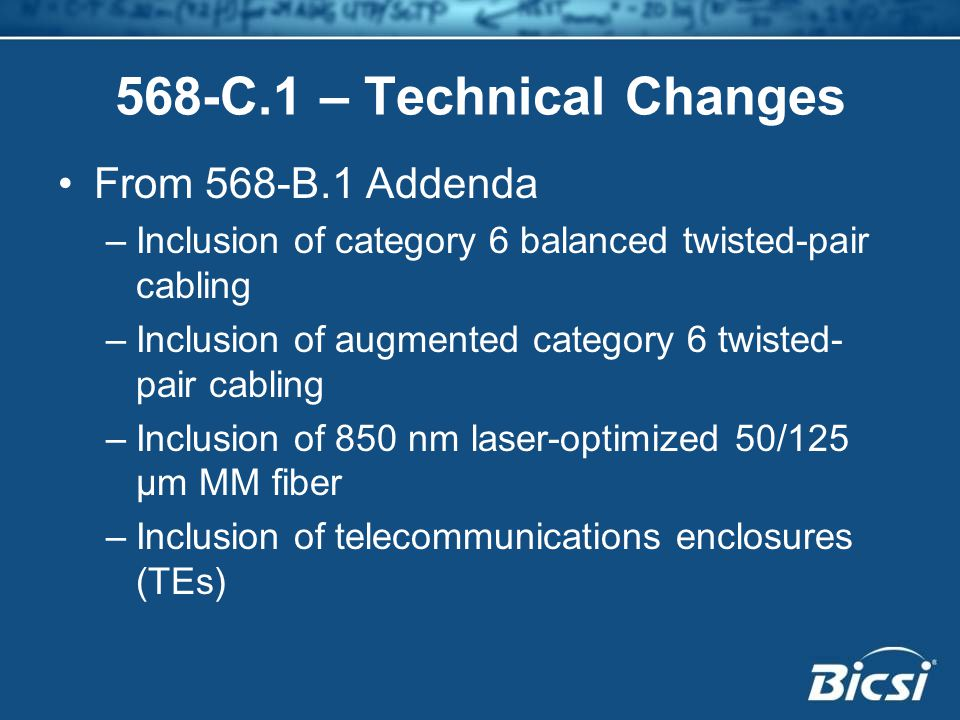 568-C.1 – Technical Changes From 568-B.1 Addenda –Inclusion of category 6 balanced twisted-pair cabling –Inclusion of augmented category 6 twisted- pair cabling –Inclusion of 850 nm laser-optimized 50/125 µm MM fiber –Inclusion of telecommunications enclosures (TEs)